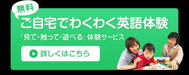 無料 ご自宅でわくわく英語体験 「見て・触って・遊べる」体験サービス 詳しくはこちら
